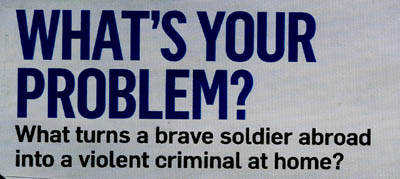WHAT'S YOUR PROBLEM? What turns a brave soldier abroad into a violent criminal at home?